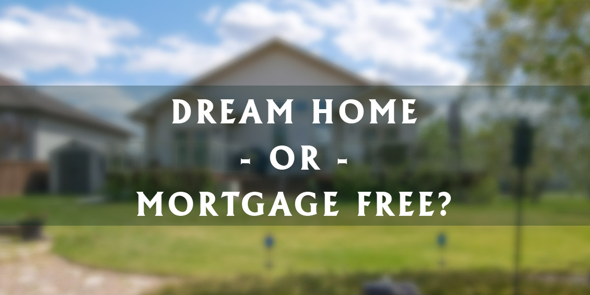 Dream Home or Mortgage Free?