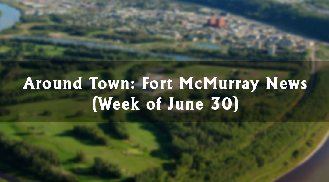 Around Town: Fort McMurray News (Week of June 30)