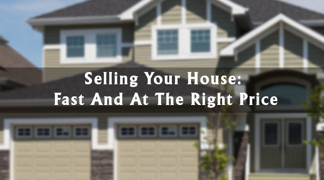 Selling Your Home: Fast And At The Right Price