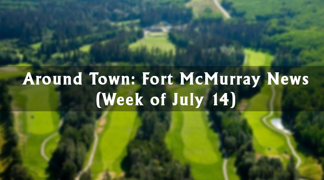 Around Town: Fort McMurray News (Week of July 14)