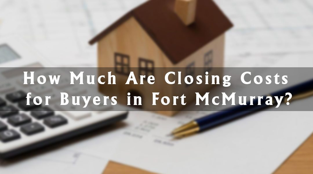 How Much Are Closing Costs for Buyers in Fort McMurray?