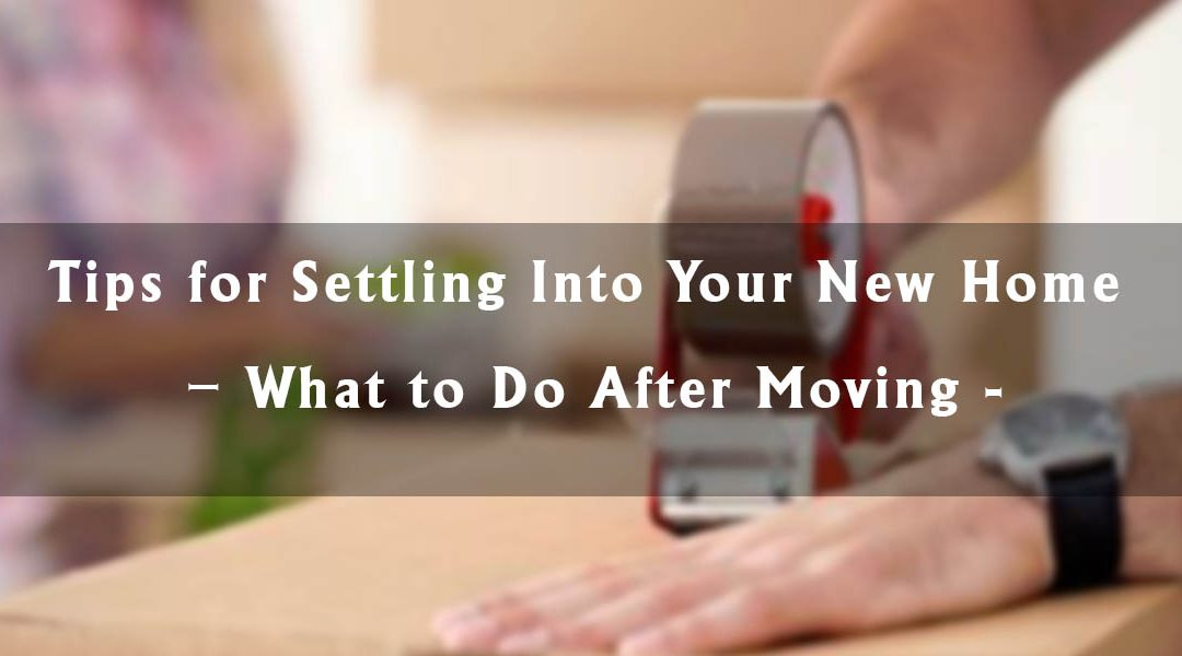 Tips for Settling Into Your New Home – What to Do After Moving