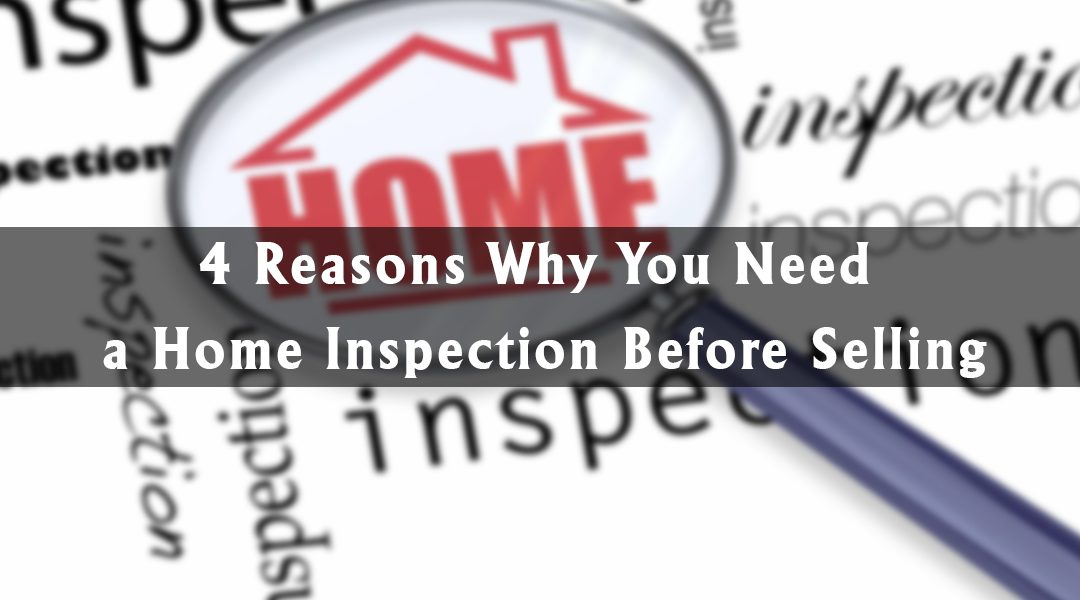 4 Reasons Why You Need a Home Inspection Before SELLING
