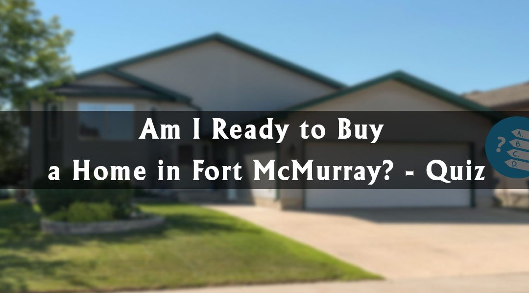 Am I Ready to Buy a Home in Fort McMurray? – Quiz