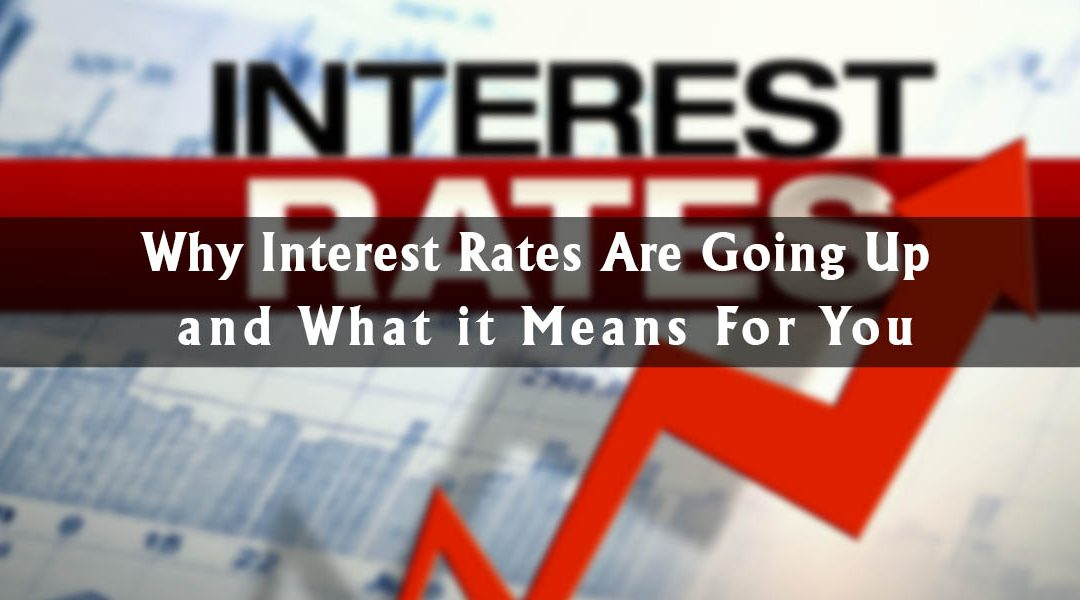Why Interest Rates Are Going Up and What it Means For You