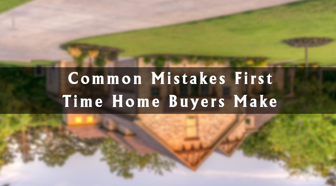 Common Mistakes First Time Home Buyers Make