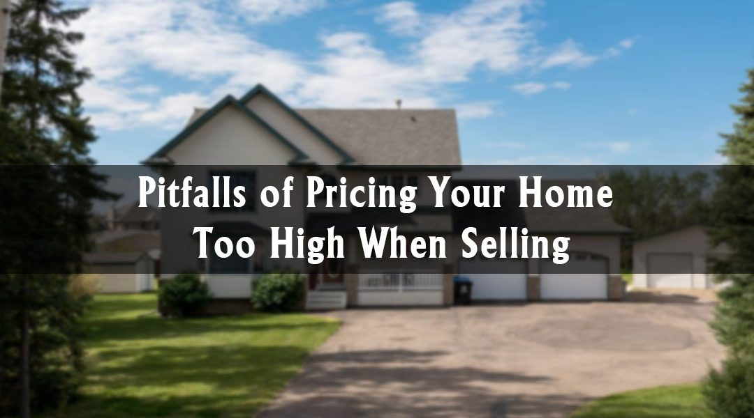 Pitfalls of Pricing Your Home Too High When Selling