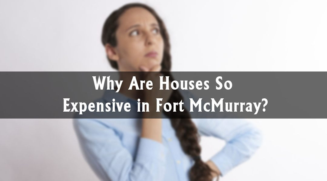 Why Are Houses So Expensive in Fort McMurray?