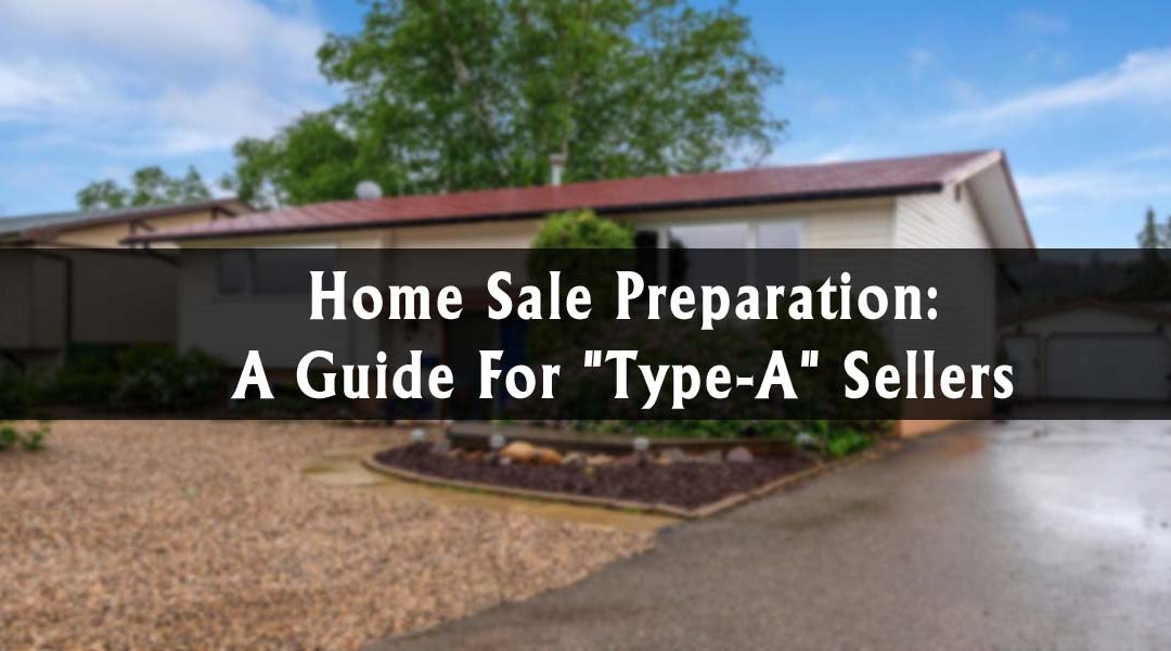 "Home Sale Preparation: A Guide For ""Type-A"" Sellers"