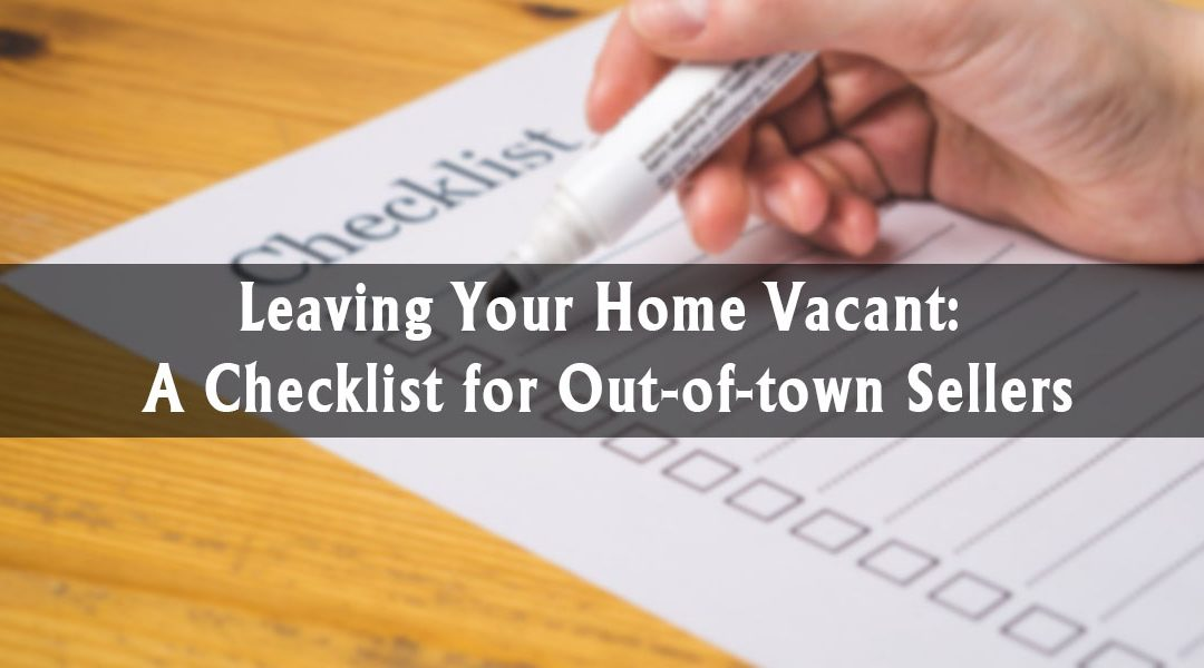 Leaving Your Home Vacant: A Checklist for Out-of-Town Sellers