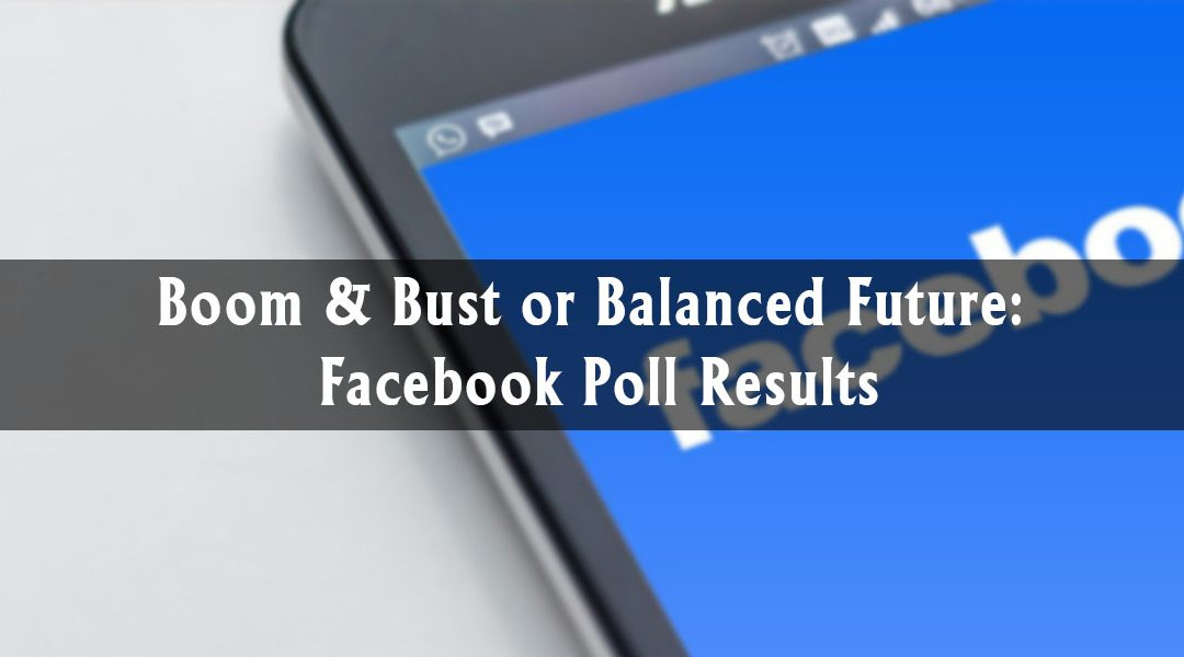 Boom & Bust or Balanced Future: Facebook Poll Results