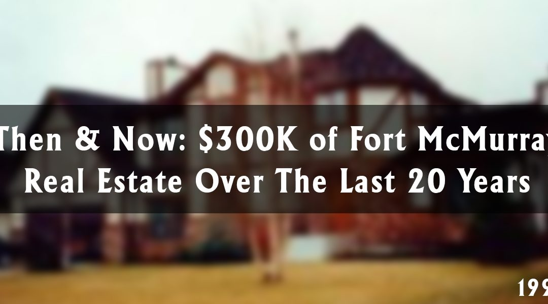 Then & Now: $300K of Fort McMurray Real Estate Over The Last 20 Years