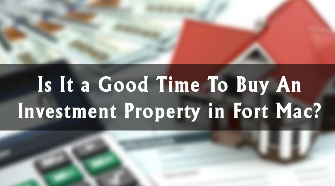 Is It a Good Time To Buy an Investment Property in Fort Mac?