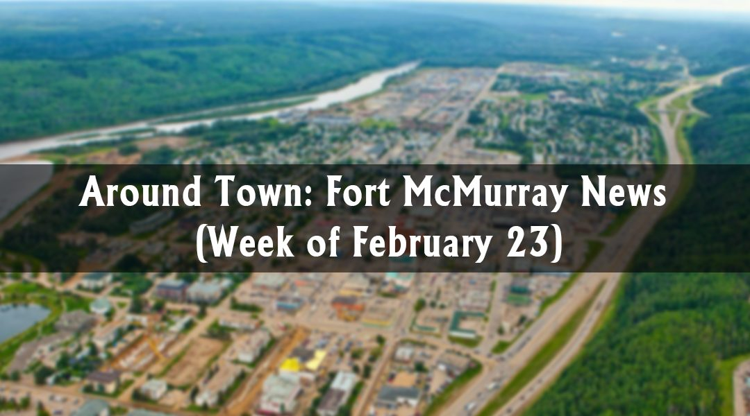 Around Town: Fort McMurray News (Week of February 23)