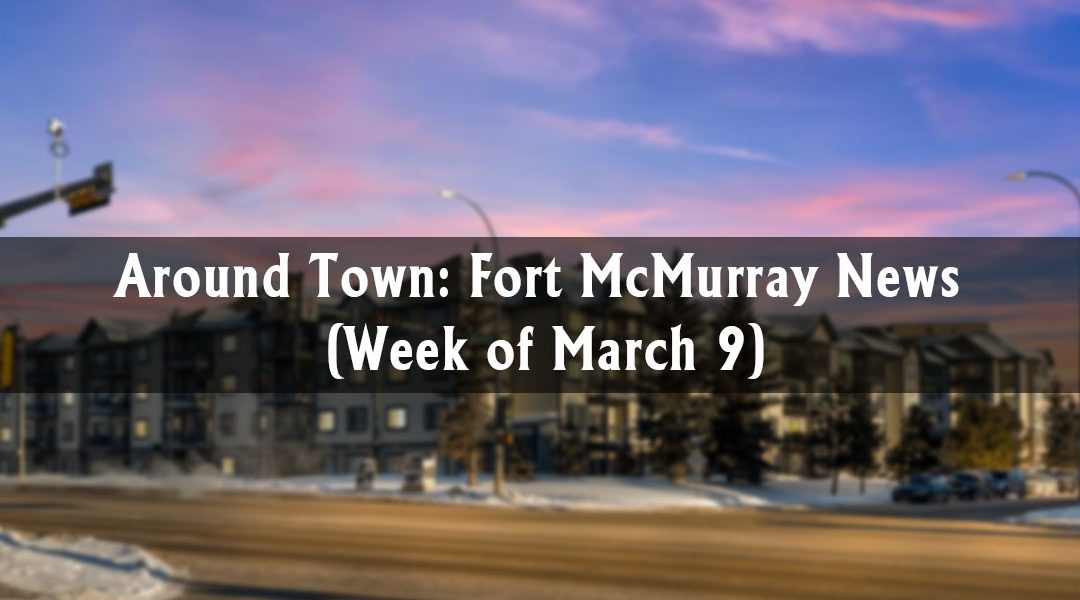 Around Town: Fort McMurray News (Week of March 9)