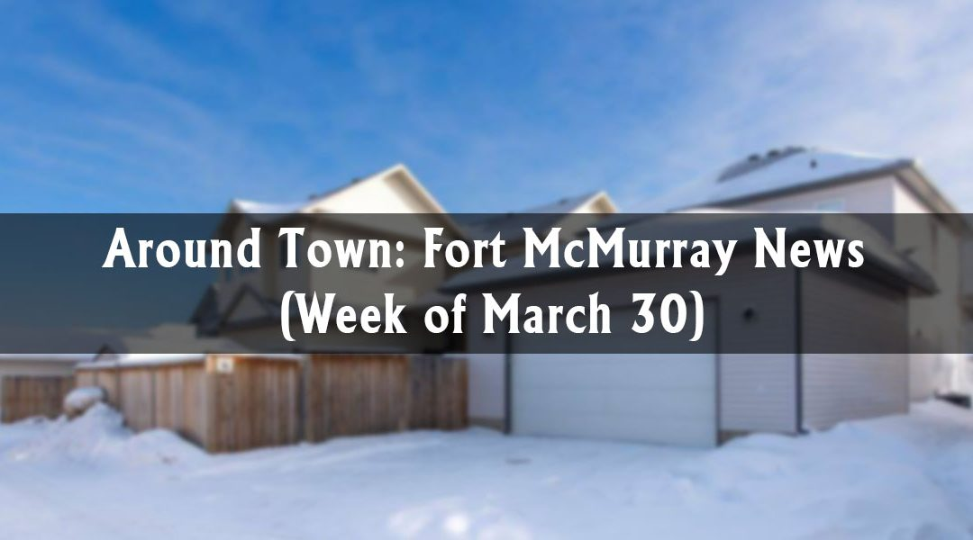 Around Town: Fort McMurray News (Week of March 30)
