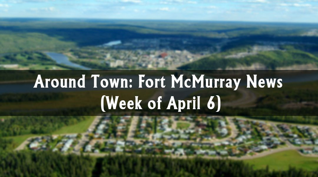 Around Town: Fort McMurray News (Week of April 6)