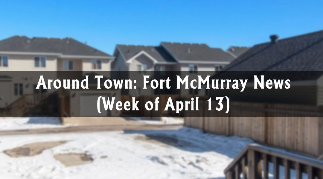 Around Town: Fort McMurray News (Week of April 13)