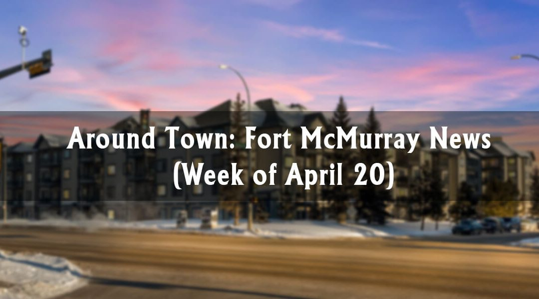 Around Town: Fort McMurray News (Week of April 20)