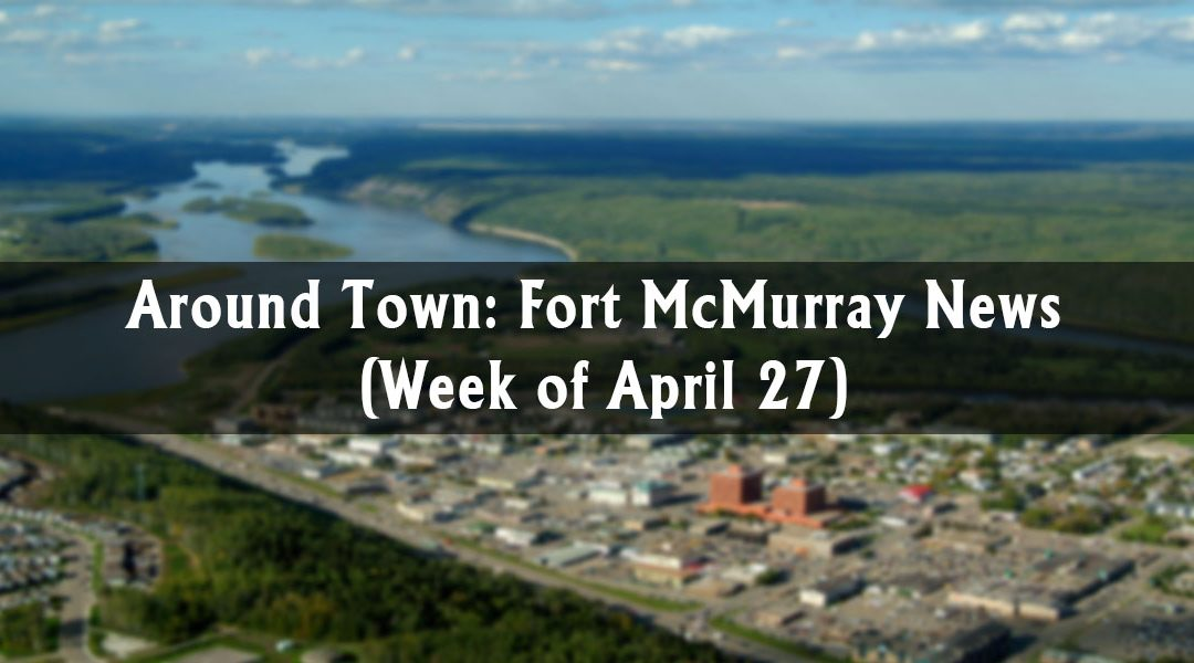 Around Town: Fort McMurray News (Week of April 27)