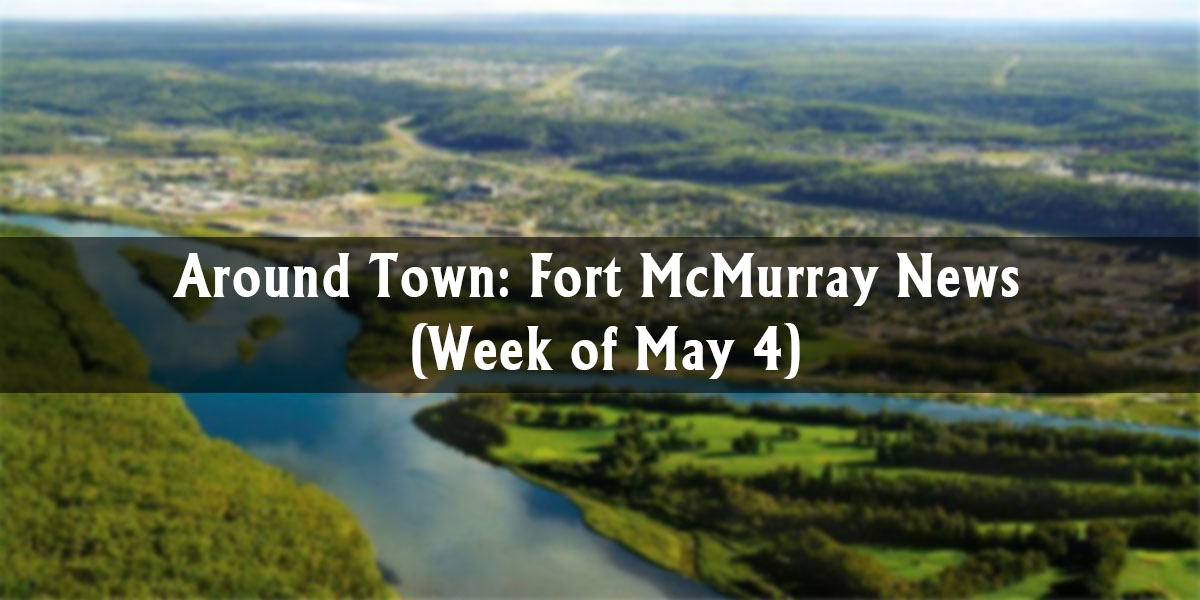Around Town: Fort McMurray News (Week of May 4)