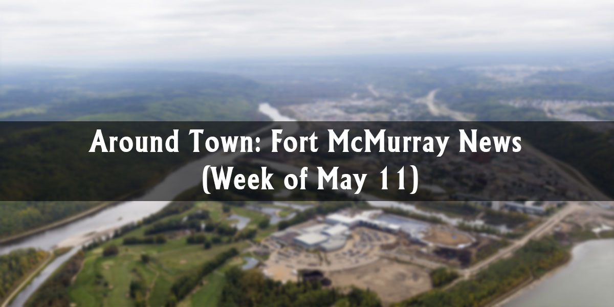 Around Town: Fort McMurray News (Week of May 11)