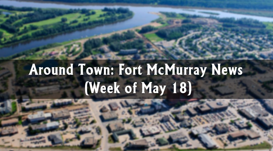 Around Town: Fort McMurray News (Week of May 18)