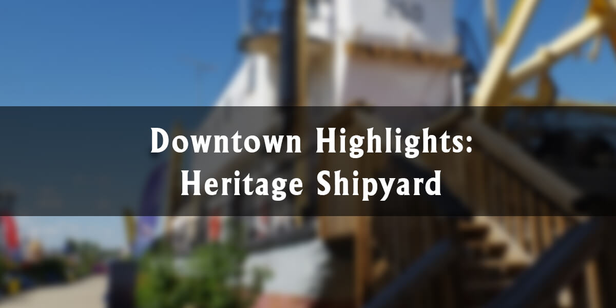 Downtown Highlights: Heritage Shipyard