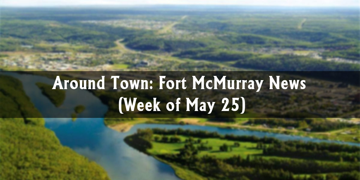 Around Town: Fort McMurray News (Week of May 25)