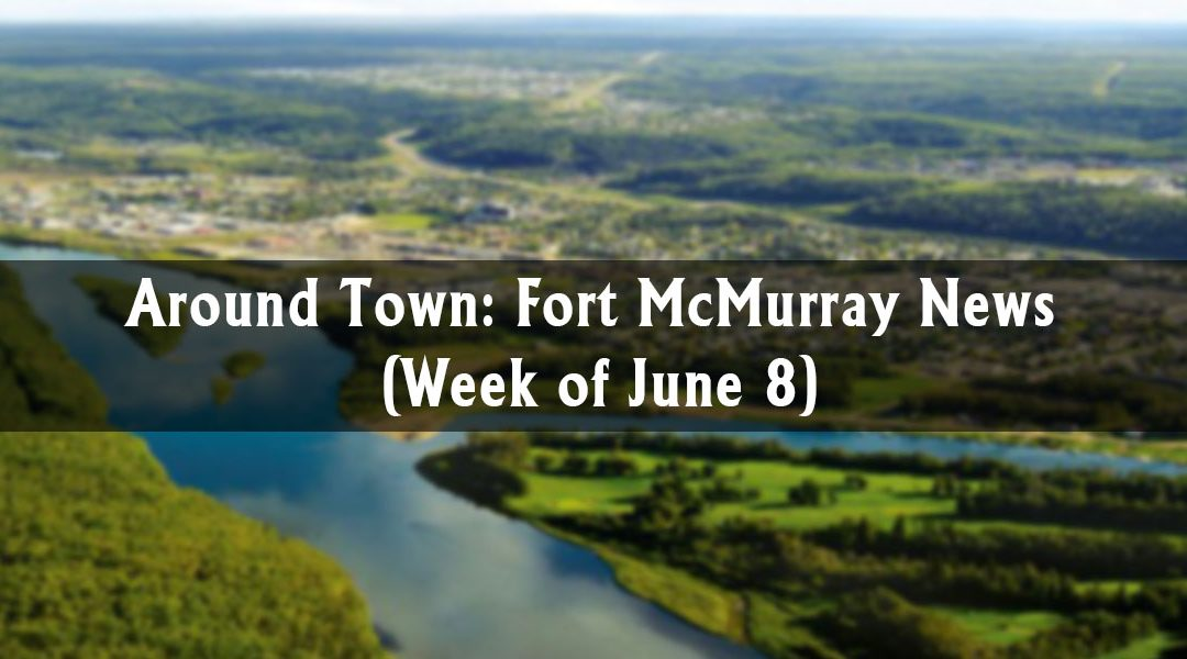 Around Town: Fort McMurray News (Week of June 8)