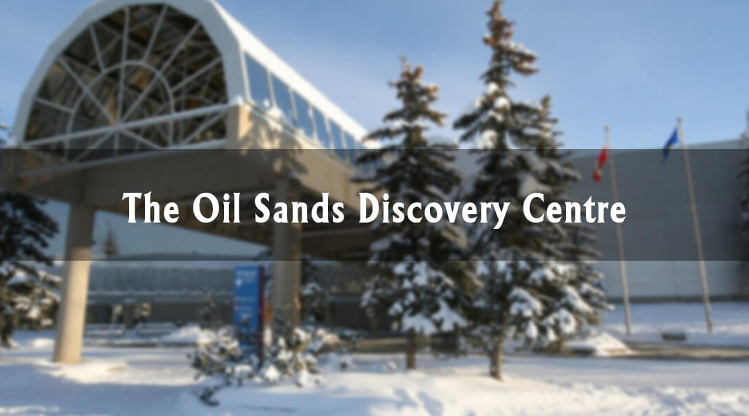 Fort McMurray Highlights: The Oil Sands Discovery Centre