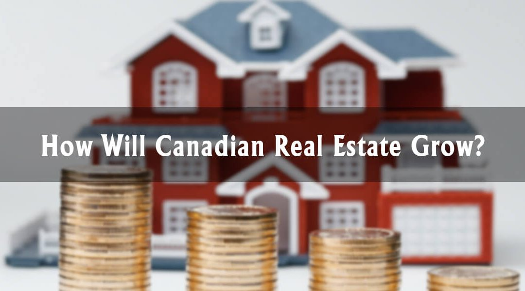 How Will Canadian Real Estate Grow Moving Forward?