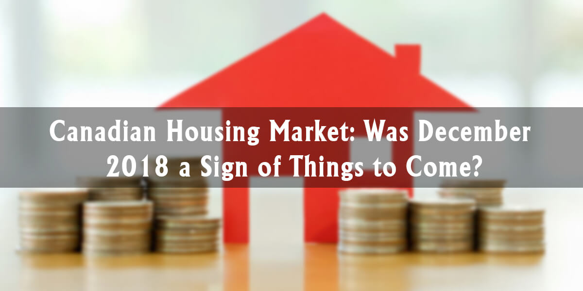 Canadian Housing Market: Was December 2018 a Sign of Things to Come?