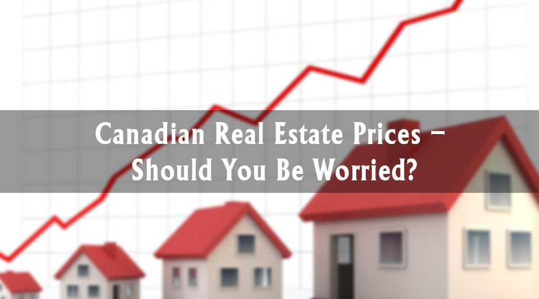Canadian Real Estate Prices – Should You Be Worried?