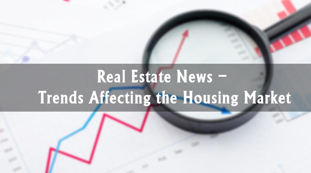 Real Estate News – Trends Affecting the Housing Market