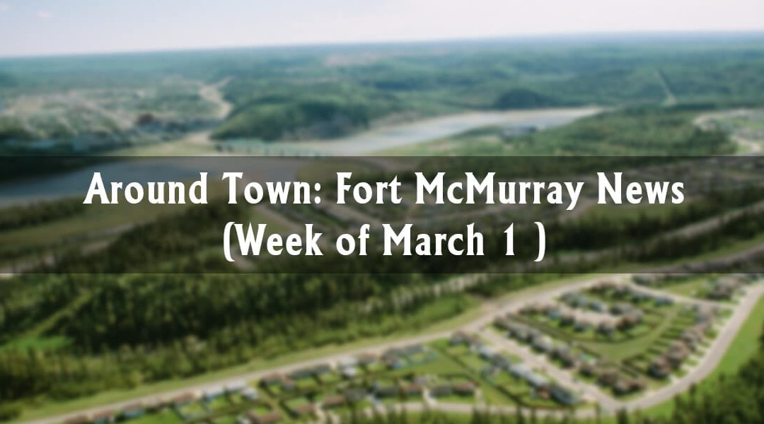 Around Town: Fort McMurray News (Week of March 1)