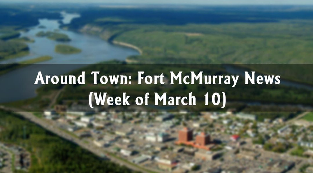 Around Town: Fort McMurray News (Week of March 10)