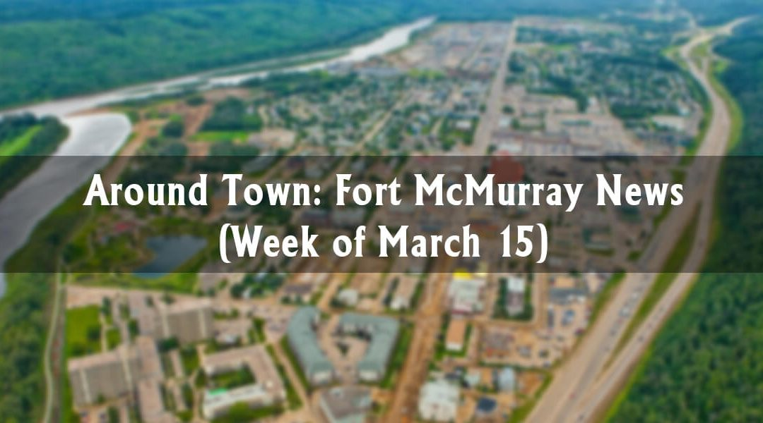 Around Town: Fort McMurray News (Week of March 15)