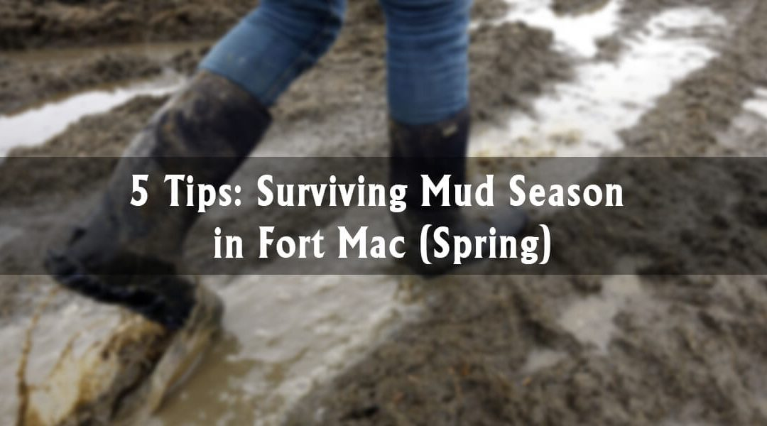 5 Tips: Surviving Mud Season in Fort Mac (Spring)