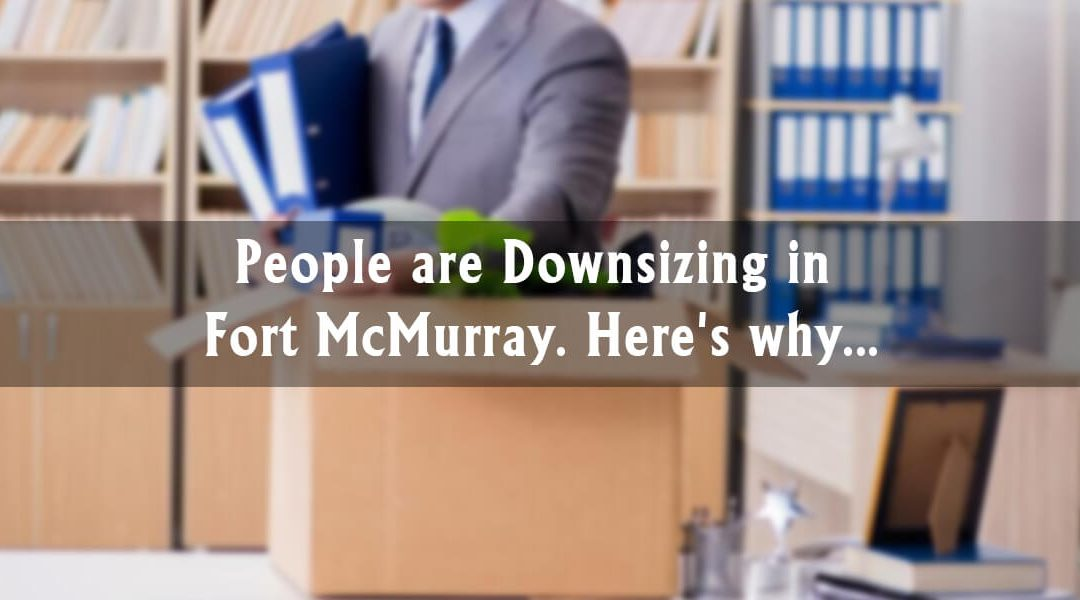 People are Downsizing in Fort McMurray. Here's why…