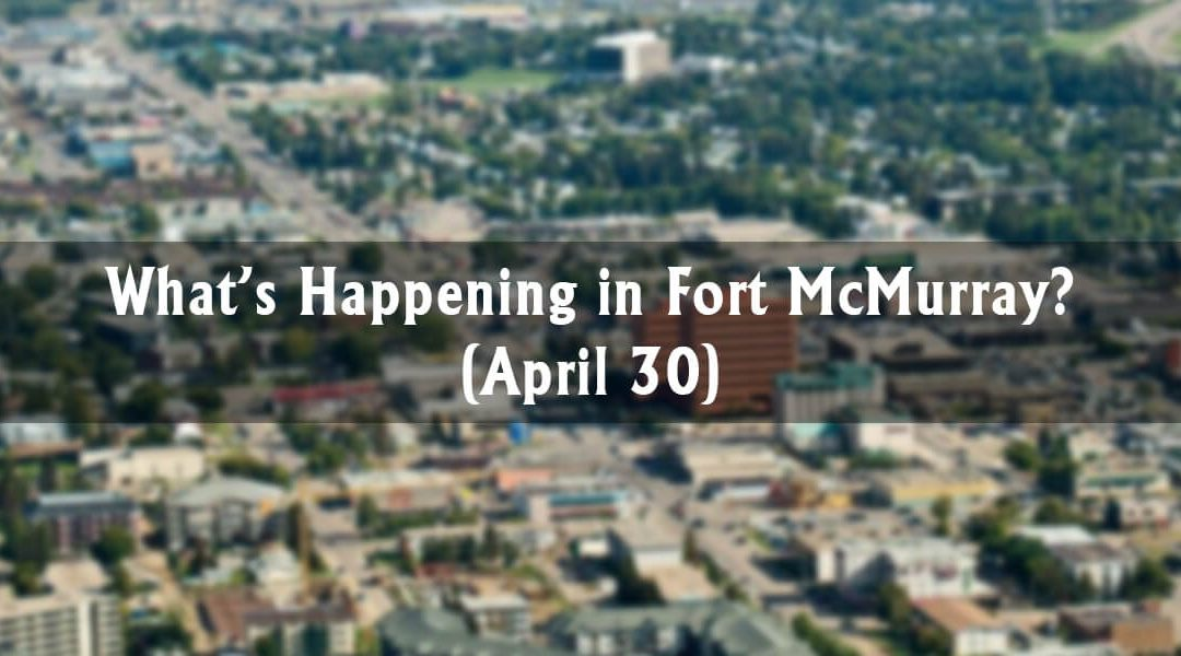What's Happening in Fort McMurray? (April 30)