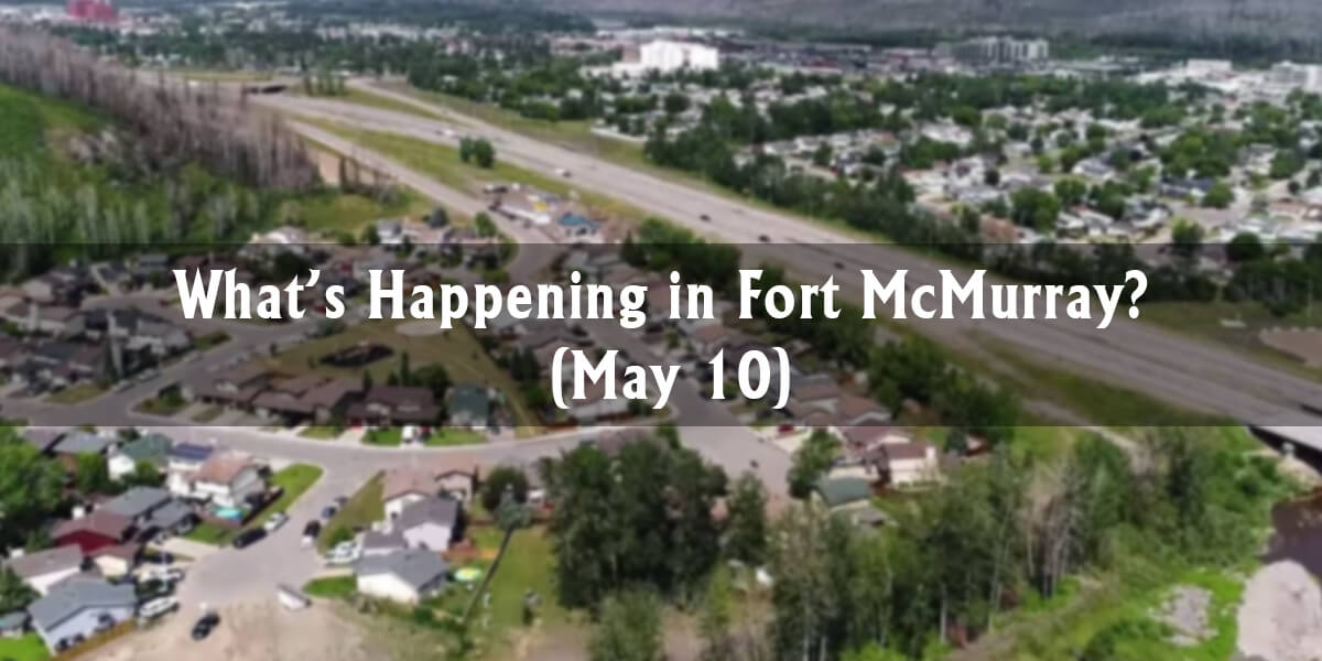 What's Happening in Fort McMurray? (May 10)