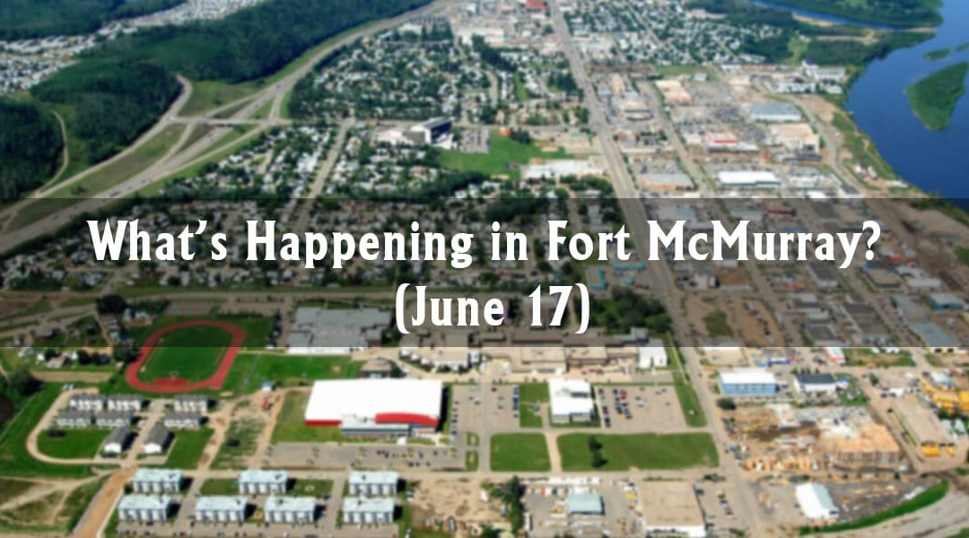 What's Happening in Fort McMurray? (June 17)