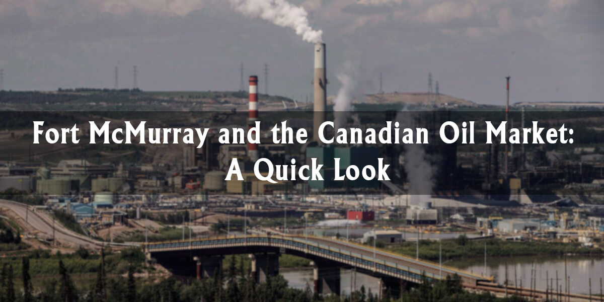 Fort McMurray and the Canadian Oil Market: A Quick Look